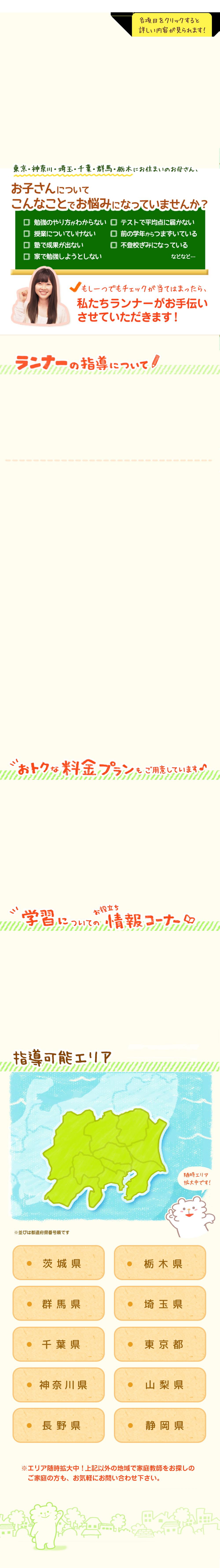 東京・神奈川・埼玉・千葉・群馬・栃木・茨城・長野・静岡・山梨にお住まいのお母さん、お子さんについてこんなことでお悩みになっていませんか?「勉強のやり方がわからない」「テストで平均点に届かない」「授業についていけない」「前の学年からつまずいている」「塾で成果が出ない」「不登校ぎみになっている」「家で勉強しようとしない」もし一つでもチェックが当てはまったら、私たち家庭教師のランナーがお手伝いさせていただきます!【家庭教師のランナーの指導について・お得な料金プランもご用意しています・学習についてのお役立ち情報コーナー・指導可能エリアは東京・神奈川・埼玉・千葉・群馬・栃木・茨城・長野・静岡・山梨の関東・甲信越】